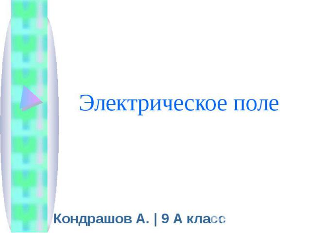 Электрическое поле Кондрашов А. | 9 А класс