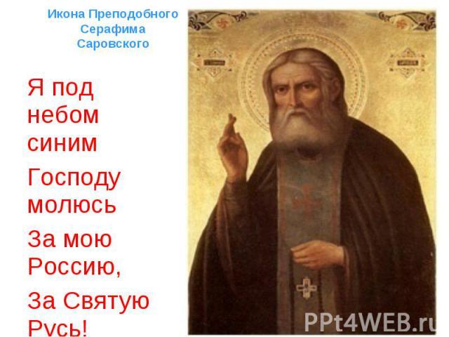 Я под небом синим Я под небом синим Господу молюсь За мою Россию, За Святую Русь!