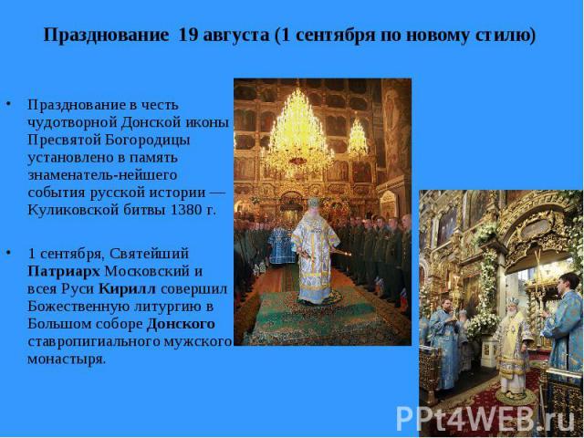 Празднование 19 августа (1 сентября по новому стилю) Празднование в честь чудотворной Донской иконы Пресвятой Богородицы установлено в память знаменатель-нейшего события русской истории — Куликовской битвы 1380 г. 1 сентября, Святейший Патриарх Моск…