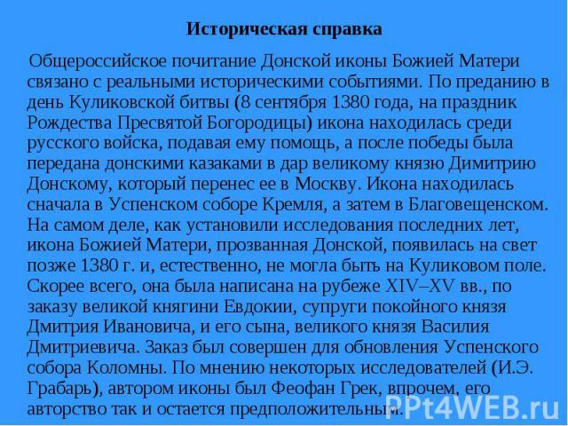 Историческая справка Общероссийское почитание Донской иконы Божией Матери связано с реальными историческими событиями. По преданию в день Куликовской битвы (8 сентября 1380 года, на праздник Рождества Пресвятой Богородицы) икона находилась среди рус…
