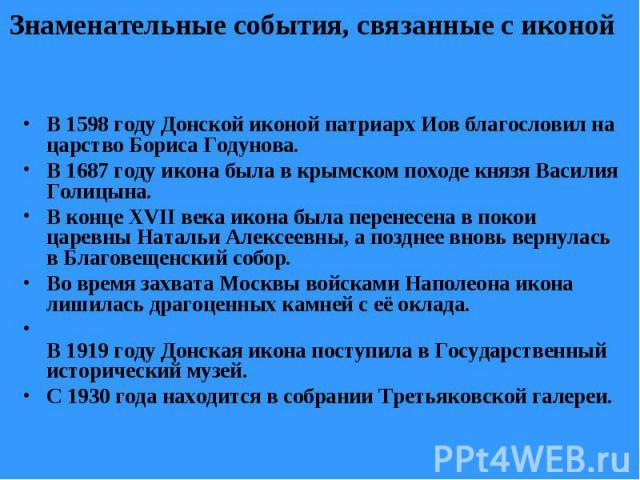 Знаменательные события, связанные с иконой В 1598 году Донской иконой патриарх Иов благословил на царство Бориса Годунова. В 1687 году икона была в крымском походе князя Василия Голицына. В конце XVII века икона была перенесена в покои царевны Натал…