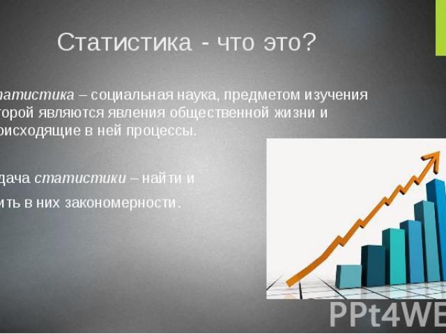 Статистика - что это? Статистика – социальная наука, предметом изучения которой являются явления общественной жизни и происходящие в ней процессы. Задача статистики – найти и выявить в них закономерности.
