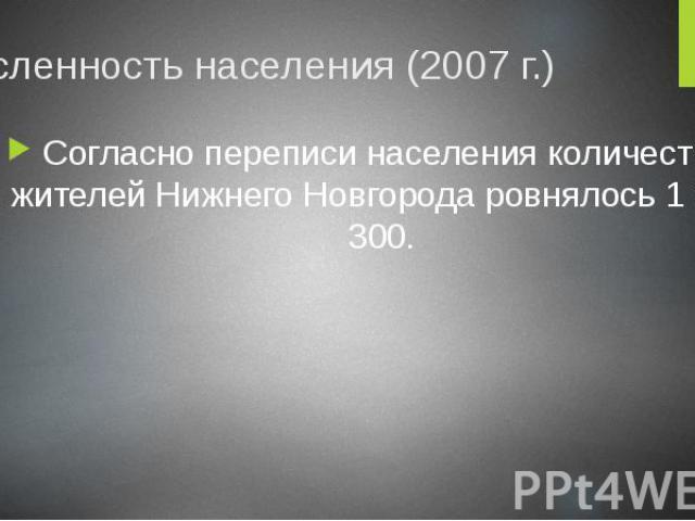 Численность населения (2007 г.) Согласно переписи населения количество жителей Нижнего Новгорода ровнялось 1 278 300.