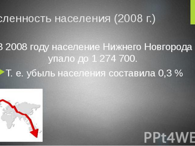 Численность населения (2008 г.) В 2008 году население Нижнего Новгорода упало до 1 274 700. Т. е. убыль населения составила 0,3 %