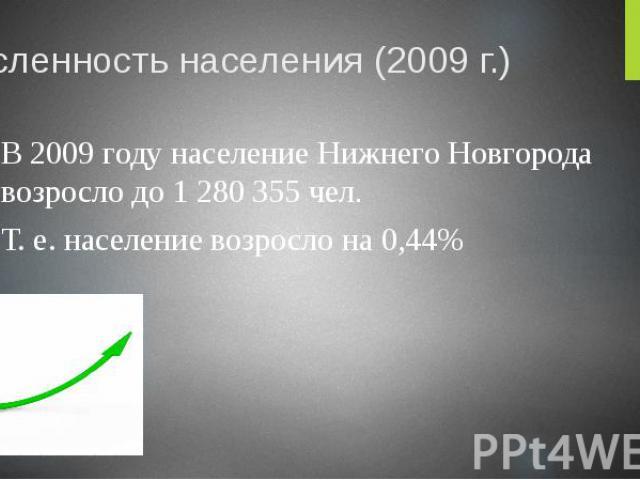 Численность населения (2009 г.) В 2009 году население Нижнего Новгорода возросло до 1 280 355 чел. Т. е. население возросло на 0,44%