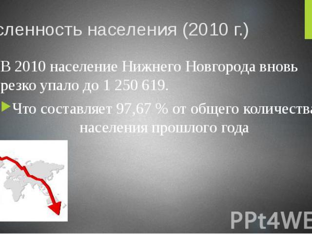 Численность населения (2010 г.) В 2010 население Нижнего Новгорода вновь резко упало до 1 250 619. Что составляет 97,67 % от общего количества населения прошлого года