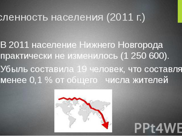 Численность населения (2011 г.) В 2011 население Нижнего Новгорода практически не изменилось (1 250 600). Убыль составила 19 человек, что составляет менее 0,1 % от общего числа жителей