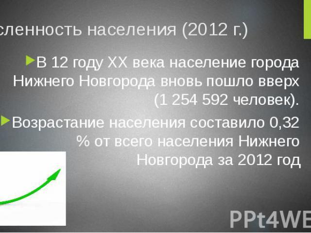 Численность населения (2012 г.) В 12 году XX века население города Нижнего Новгорода вновь пошло вверх (1 254 592 человек). Возрастание населения составило 0,32 % от всего населения Нижнего Новгорода за 2012 год