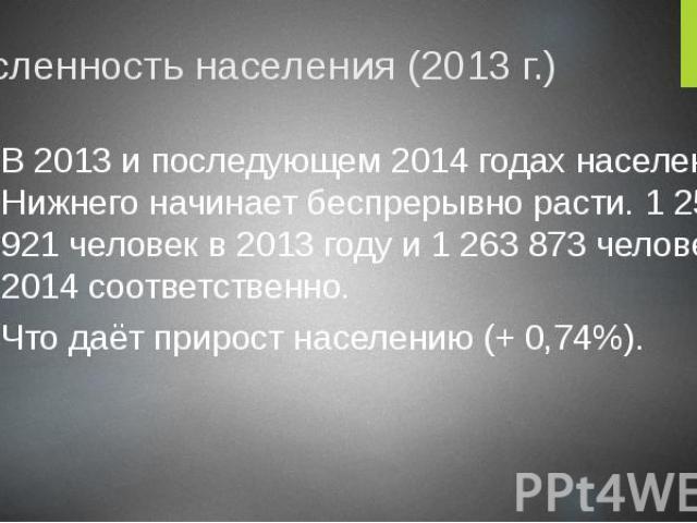 Численность населения (2013 г.) В 2013 и последующем 2014 годах население Нижнего начинает беспрерывно расти. 1 259 921 человек в 2013 году и 1 263 873 человек в 2014 соответственно. Что даёт прирост населению (+ 0,74%).