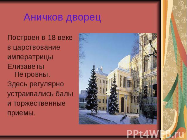 Аничков дворец Построен в 18 веке в царствование императрицы Елизаветы Петровны. Здесь регулярно устраивались балы и торжественные приемы.