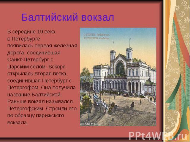 Балтийский вокзал В середине 19 века в Петербурге появилась первая железная дорога, соединившая Санкт-Петербург с Царским селом. Вскоре открылась вторая ветка, соединившая Петербург с Петергофом. Она получила название Балтийской. Раньше вокзал назыв…