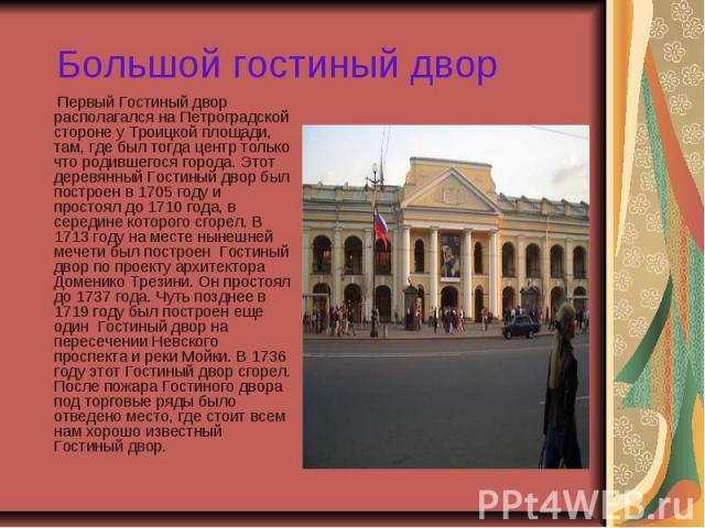 Большой гостиный двор Первый Гостиный двор располагался на Петроградской стороне у Троицкой площади, там, где был тогда центр только что родившегося города. Этот деревянный Гостиный двор был построен в 1705 году и простоял до 1710 года, в середине к…