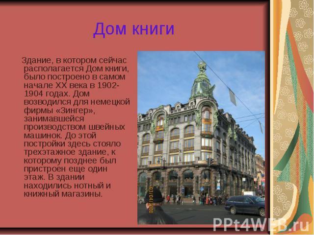 Дом книги Здание, в котором сейчас располагается Дом книги, было построено в самом начале ХХ века в 1902-1904 годах. Дом возводился для немецкой фирмы «Зингер», занимавшейся производством швейных машинок. До этой постройки здесь стояло трехэтажное з…