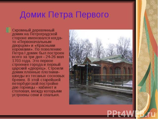 Домик Петра Первого Скромный деревянный домик на Петроградской стороне именовался когда-то «Первоначальным дворцом» и «Красными хоромами». По повелению Петра I домик был построен всего за три дня - 24-26 мая 1703 года. Это первое строение города и п…