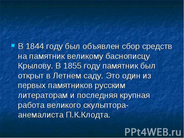 В 1844 году был объявлен сбор средств на памятник великому баснописцу Крылову. В 1855 году памятник был открыт в Летнем саду. Это один из первых памятников русским литераторам и последняя крупная работа великого скульптора-анемалиста П.К.Клодта. В 1…