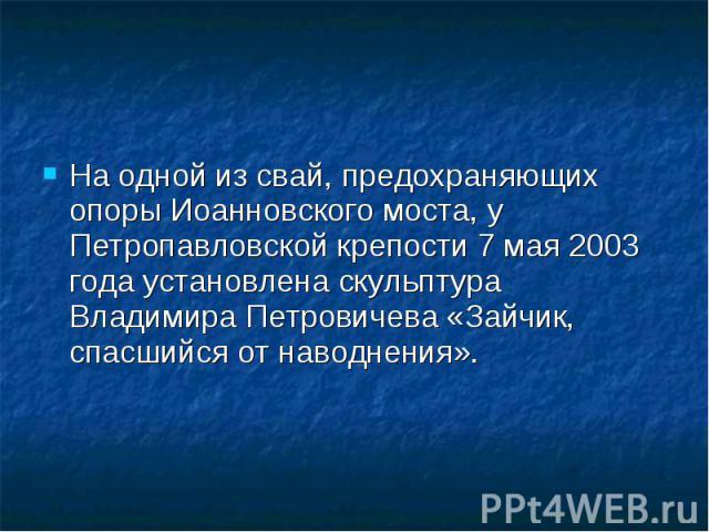 На одной из свай, предохраняющих опоры Иоанновского моста, у Петропавловской крепости 7 мая 2003 года установлена скульптура Владимира Петровичева «Зайчик, спасшийся от наводнения». На одной из свай, предохраняющих опоры Иоанновского моста, у Петроп…