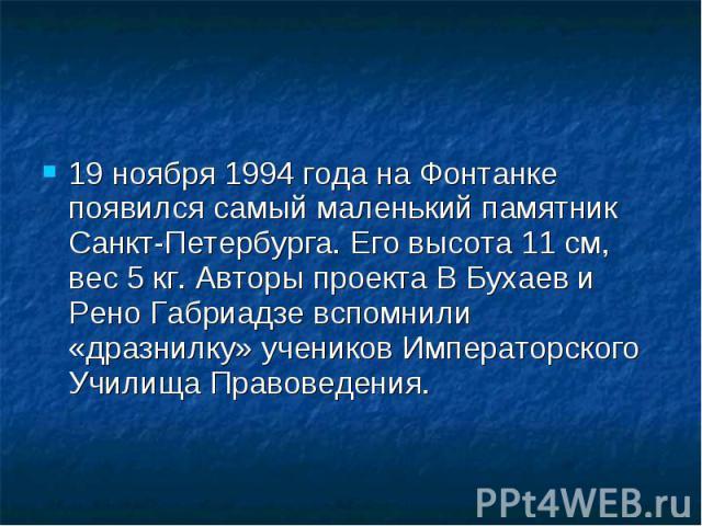 19 ноября 1994 года на Фонтанке появился самый маленький памятник Санкт-Петербурга. Его высота 11 см, вес 5 кг. Авторы проекта В Бухаев и Рено Габриадзе вспомнили «дразнилку» учеников Императорского Училища Правоведения. 19 ноября 1994 года на Фонта…