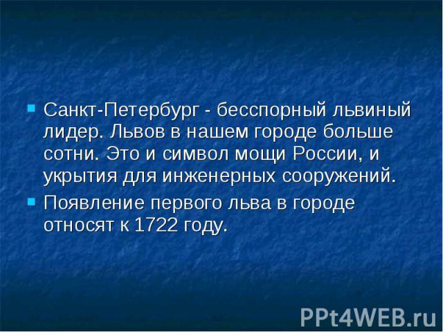Санкт-Петербург - бесспорный львиный лидер. Львов в нашем городе больше сотни. Это и символ мощи России, и укрытия для инженерных сооружений. Санкт-Петербург - бесспорный львиный лидер. Львов в нашем городе больше сотни. Это и символ мощи России, и …