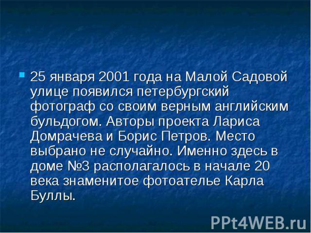 25 января 2001 года на Малой Садовой улице появился петербургский фотограф со своим верным английским бульдогом. Авторы проекта Лариса Домрачева и Борис Петров. Место выбрано не случайно. Именно здесь в доме №3 располагалось в начале 20 века знамени…