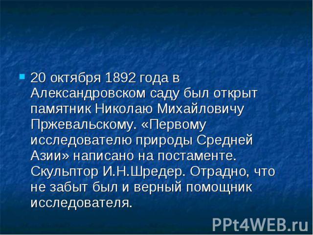 20 октября 1892 года в Александровском саду был открыт памятник Николаю Михайловичу Пржевальскому. «Первому исследователю природы Средней Азии» написано на постаменте. Скульптор И.Н.Шредер. Отрадно, что не забыт был и верный помощник исследователя. …