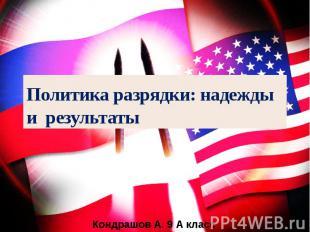 Политика разрядки: надежды и результаты Кондрашов А. 9 А класс