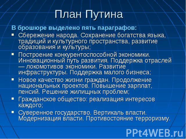 План Путина В брошюре выделено пять параграфов: Сбережение народа. Сохранение богатства языка, традиций и культурного пространства, развитие образования и культуры; Построение конкурентоспособной экономики. Инновационный путь развития. Поддержка отр…