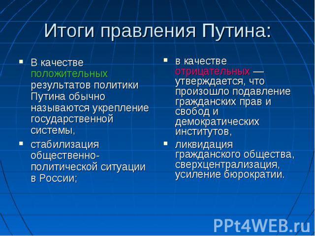 Итоги правления Путина: В качестве положительных результатов политики Путина обычно называются укрепление государственной системы, стабилизация общественно-политической ситуации в России;