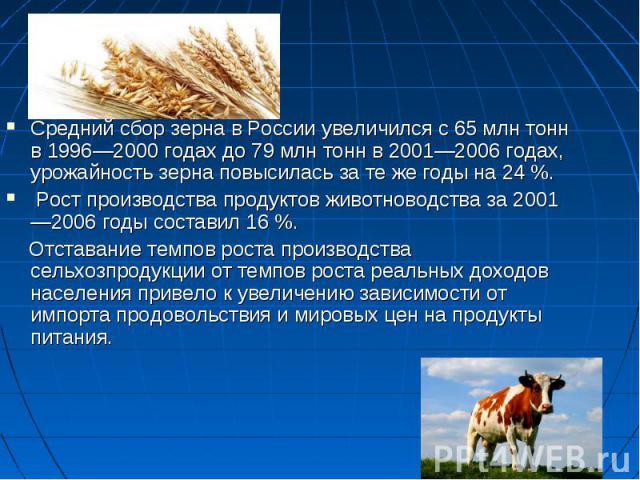 Средний сбор зерна в России увеличился с 65млн тонн в 1996—2000 годах до 79млн тонн в 2001—2006 годах, урожайность зерна повысилась за те же годы на 24%. Средний сбор зерна в России увеличился с 65млн тонн в 1996—2000 годах д…