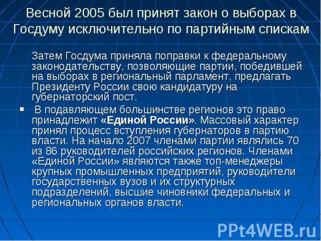 Весной 2005 был принят закон о выборах в Госдуму исключительно по партийным спискам Затем Госдума приняла поправки к федеральному законодательству, позволяющие партии, победившей на выборах в региональный парламент, предлагать Президенту России свою…