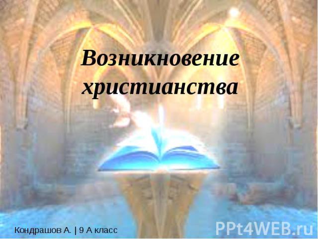 Возникновение христианства Кондрашов А. | 9 А класс