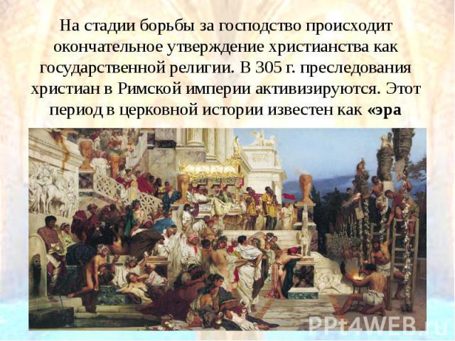 На стадии борьбы за господство происходит окончательное утверждение христианства как государственной религии. В 305 г. преследования христиан в Римской империи активизируются. Этот период в церковной истории известен как«эра мучеников». На ста…