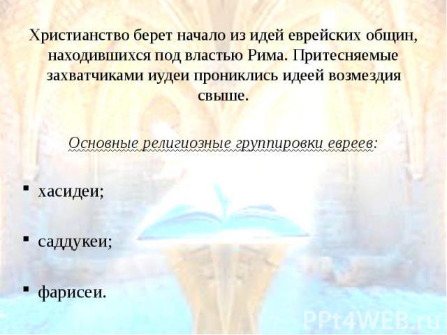 Христианство берет начало из идей еврейских общин, находившихся под властью Рима. Притесняемые захватчиками иудеи прониклись идеей возмездия свыше. Христианство берет начало из идей еврейских общин, находившихся под властью Рима. Притесняемые захват…