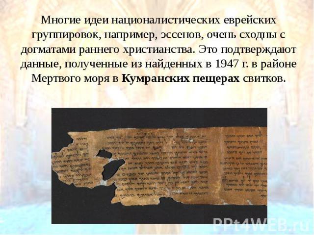 Многие идеи националистических еврейских группировок, например, эссенов, очень сходны с догматами раннего христианства. Это подтверждают данные, полученные из найденных в 1947 г. в районе Мертвого моря вКумранских пещерахсвитков. Многие …
