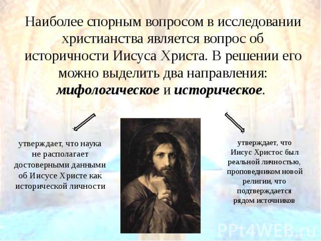 Наиболее спорным вопросом в исследовании христианства является вопрос об историчности Иисуса Христа. В решении его можно выделить два направления: мифологическое и историческое. Наиболее спорным вопросом в исследовании христианства является во…