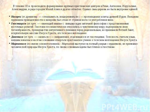 В течение III в. происходило формирование крупных христианских центров в Риме, Антиохии, Иерусалиме, Александрии, в ряде городов Малой Азии и других областях. Однако сама церковь не была внутренне единой: В течение III в. происходило формирование кр…