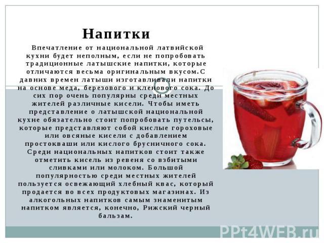 Напитки Впечатление от национальной латвийской кухни будет неполным, если не попробовать традиционные латышские напитки, которые отличаются весьма оригинальным вкусом.С давних времен латыши изготавливали напитки на основе меда, березового и кленовог…
