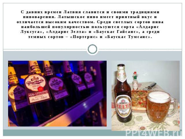 С давних времен Латвия славится и своими традициями пивоварения. Латышское пиво имеет приятный вкус и отличается высоким качеством. Среди светлых сортов пива наибольшей популярностью пользуются сорта «Алдарис Луксуса», «Алдарис Зелта» и «Баускас Гай…