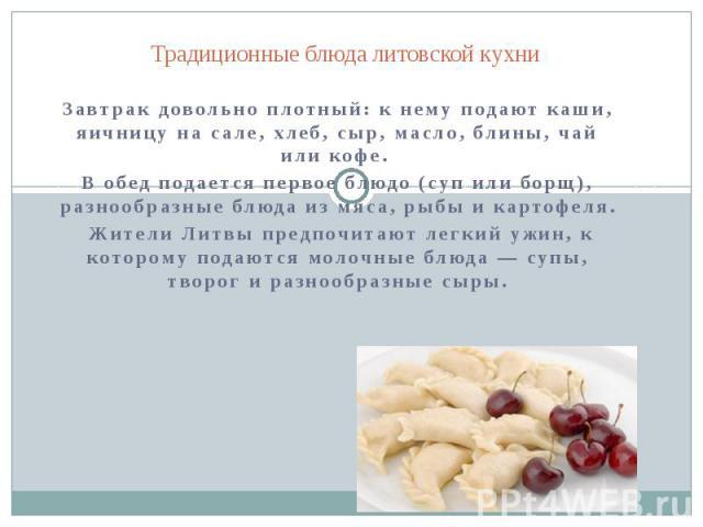 Традиционные блюда литовской кухни Завтрак довольно плотный: к нему подают каши, яичницу на сале, хлеб, сыр, масло, блины, чай или кофе. В обед подается первое блюдо (суп или борщ), разнообразные блюда из мяса, рыбы и картофеля. Жители Литвы предпоч…