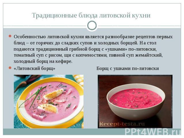 Традиционные блюда литовской кухни Особенностью литовской кухни является разнообразие рецептов первых блюд – от горячих до сладких супов и холодных борщей. На стол подаются традиционный грибной борщ с «ушками» по-литовски, томатный суп с рисом, щи с…