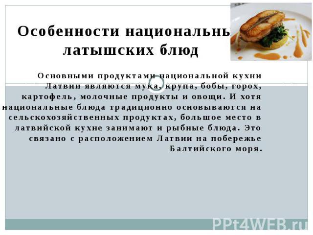 Особенности национальных латышских блюд Основными продуктами национальной кухни Латвии являются мука, крупа, бобы, горох, картофель, молочные продукты и овощи. И хотя национальные блюда традиционно основываются на сельскохозяйственных продуктах, бол…