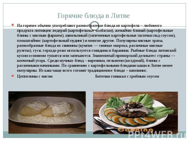 Горячие блюда в Литве На горячее обычно употребляют разнообразные блюда из картофеля – любимого продукта литовцев: ведерай (картофельные колбаски), жемайчю блинай (картофельные блины с мясным фаршем), швильпикай (запеченные картофельные палочки под …
