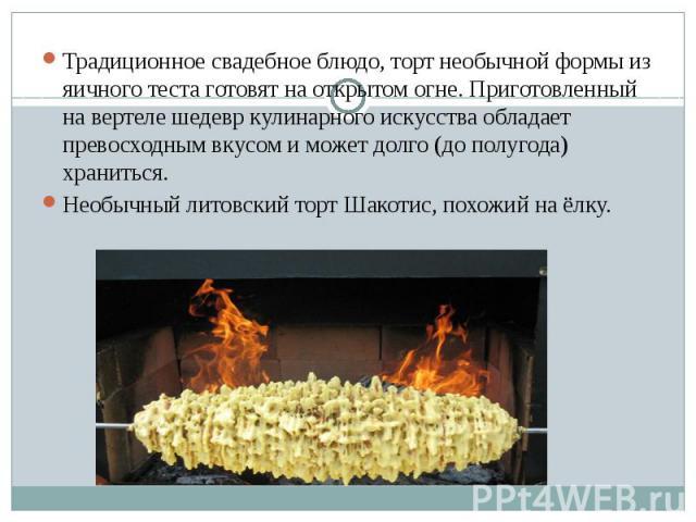 Традиционное свадебное блюдо, торт необычной формы из яичного теста готовят на открытом огне. Приготовленный на вертеле шедевр кулинарного искусства обладает превосходным вкусом и может долго (до полугода) храниться. Традиционное свадебное блюдо, то…