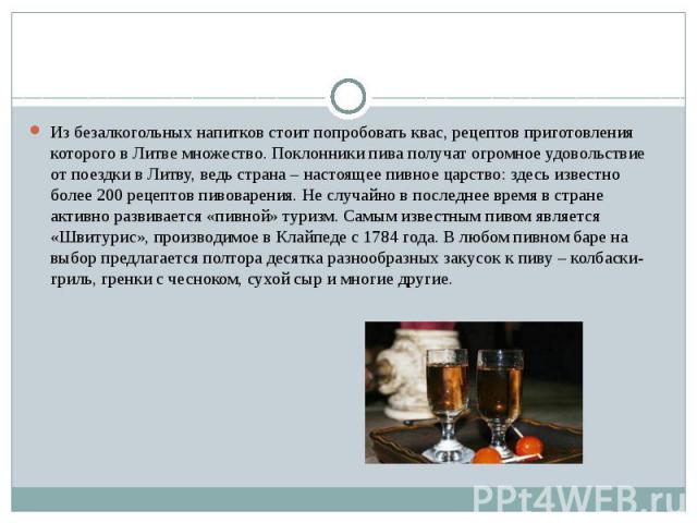 Из безалкогольных напитков стоит попробовать квас, рецептов приготовления которого в Литве множество. Поклонники пива получат огромное удовольствие от поездки в Литву, ведь страна – настоящее пивное царство: здесь известно более 200 рецептов пивовар…