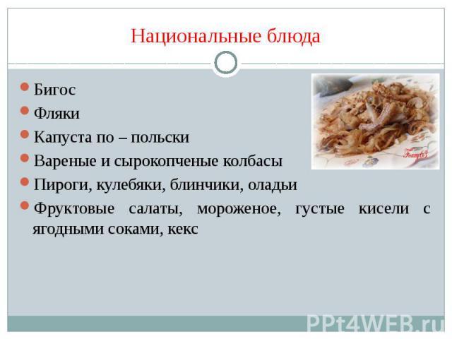 Национальные блюда Бигос Фляки Капуста по – польски Вареные и сырокопченые колбасы Пироги, кулебяки, блинчики, оладьи Фруктовые салаты, мороженое, густые кисели с ягодными соками, кекс