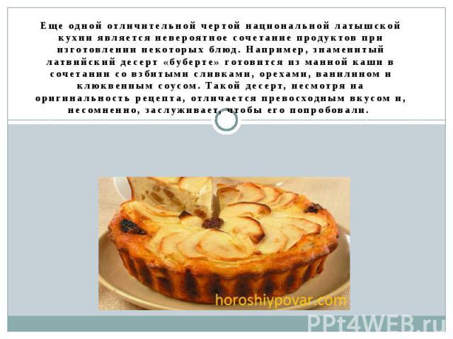 Еще одной отличительной чертой национальной латышской кухни является невероятное сочетание продуктов при изготовлении некоторых блюд. Например, знаменитый латвийский десерт «буберте» готовится из манной каши в сочетании со взбитыми сливками, орехами…