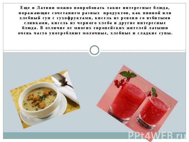Еще в Латвии можно попробовать такие интересные блюда, поражающие сочетанием разных продуктов, как пивной или хлебный суп с сухофруктами, кисель из ревеня со взбитыми сливками, кисель из черного хлеба и другие интересные блюда. В отличие от многих е…