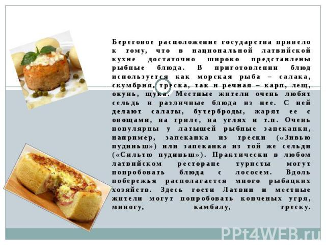 Береговое расположение государства привело к тому, что в национальной латвийской кухне достаточно широко представлены рыбные блюда. В приготовлении блюд используется как морская рыба – салака, скумбрия, треска, так и речная – карп, лещ, окунь, щука.…
