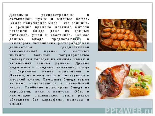 Довольно распространены в латышской кухне и мясные блюда. Самое популярное мясо – это свинина. В древние времена местные жители готовили блюда даже из свиных пятачков, ушей и хвостиков. Сейчас данные блюда предлагаются в некоторых латвийских рестора…