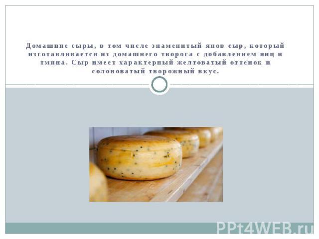 Традиционные блюда латышской кухни Домашние сыры, в том числе знаменитый янов сыр, который изготавливается из домашнего творога с добавлением яиц и тмина. Сыр имеет характерный желтоватый оттенок и солоноватый творожный вкус.