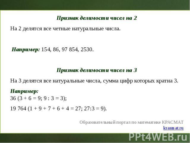 Признак делимости чисел на 2 Признак делимости чисел на 2 На 2 делятся все четные натуральные числа. Например: 154, 86, 97 854, 2530. Признак делимости чисел на 3 На 3 делятся все натуральные числа, сумма цифр которых кратна 3. Например: 36 (3 + 6 =…